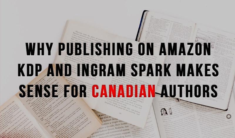 Why Publishing on Amazon KDP and Ingram Spark Makes Sense for Canadian Authors